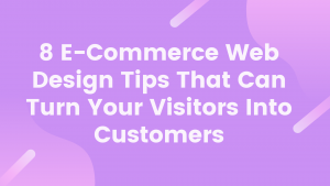 8 E-Commerce Web Design Tips That Can Turn Your Visitors Into Customers